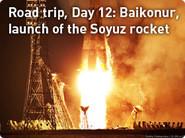Road trip: Baikonur, launch of the Soyuz rocket